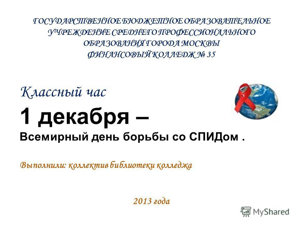 Классный час 1 декабря – Всемирный день борьбы со СПИДом. Выполнили: коллектив библиотеки колледжа 2013 года ГОСУДАРСТВЕННОЕ БЮДЖЕТНОЕ ОБРАЗОВАТЕЛЬНОЕ УЧРЕЖДЕНИЕ СРЕДНЕГО ПРОФЕССИОНАЛЬНОГО ОБРАЗОВАНИЯ ГОРОДА МОСКВЫ ФИНАНСОВЫЙ КОЛЛЕДЖ 35
