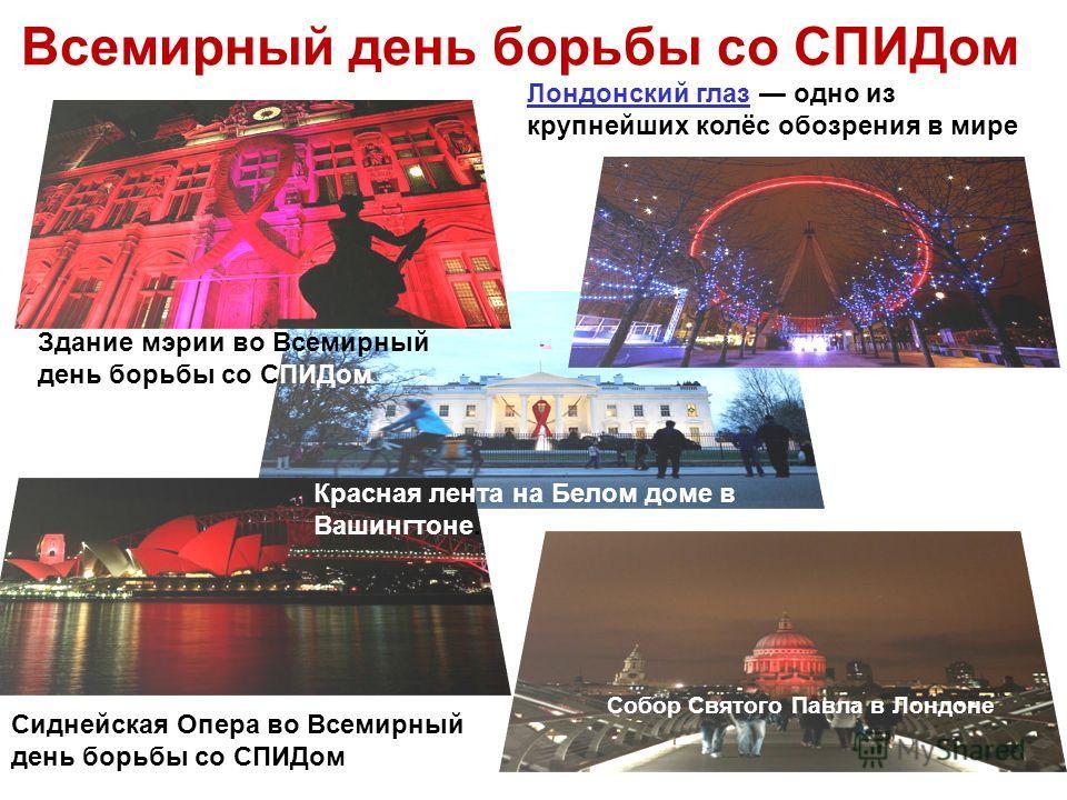 Всемирный день борьбы со СПИДом Здание мэрии во Всемирный день борьбы со СПИДом Сиднейская Опера во Всемирный день борьбы со СПИДом Лондонский глаз Лондонский глаз одно из крупнейших колёс обозрения в мире Красная лента на Белом доме в Вашингтоне. Со