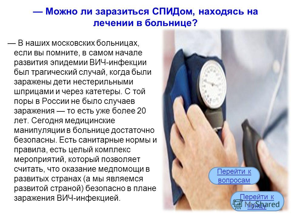 Можно ли заразиться СПИДом, находясь на лечении в больнице? В наших московских больницах, если вы помните, в самом начале развития эпидемии ВИЧ-инфекции был трагический случай, когда были заражены дети нестерильными шприцами и через катетеры. С той п