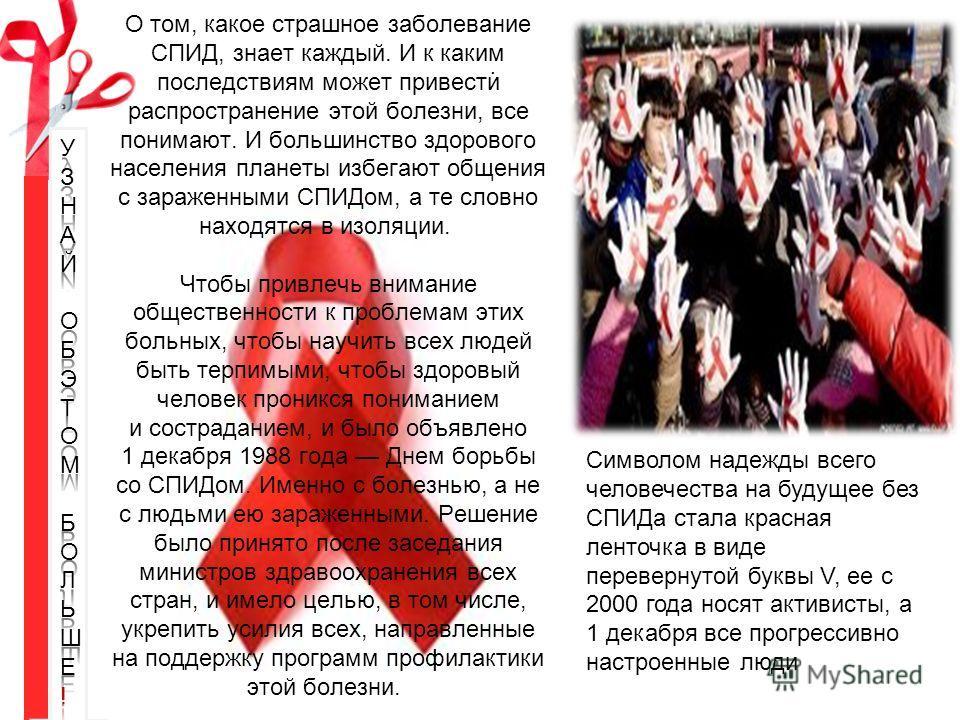 О том, какое страшное заболевание СПИД, знает каждый. И к каким последствиям может привести распространение этой болезни, все понимают. И большинство здорового населения планеты избегают общения с зараженными СПИДом, а те словно находятся в изоляции.