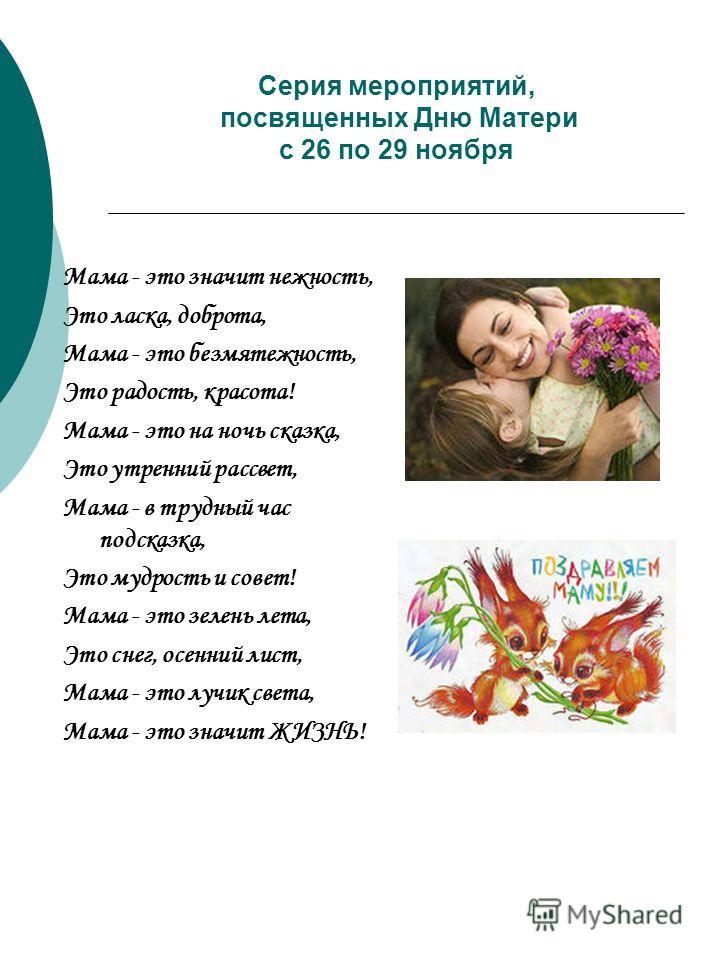 Серия мероприятий, посвященных Дню Матери с 26 по 29 ноября Мама - это значит нежность, Это ласка, доброта, Мама - это безмятежность, Это радость, красота! Мама - это на ночь сказка, Это утренний рассвет, Мама - в трудный час подсказка, Это мудрость