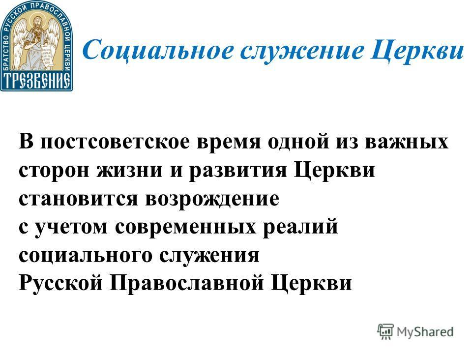 Социальное служение Церкви В постсоветское время одной из важных сторон жизни и развития Церкви становится возрождение с учетом современных реалий социального служения Русской Православной Церкви