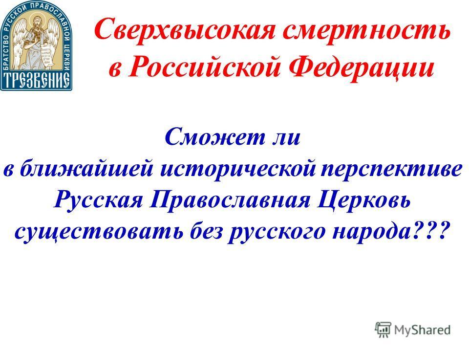 Сверхвысокая смертность в Российской Федерации Сможет ли в ближайшей исторической перспективе Русская Православная Церковь существовать без русского народа???