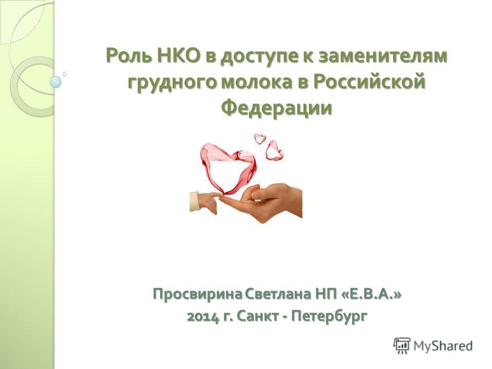 Роль НКО в доступе к заменителям грудного молока в Российской Федерации Просвирина Светлана НП « Е. В. А.» 2014 г. Санкт - Петербург
