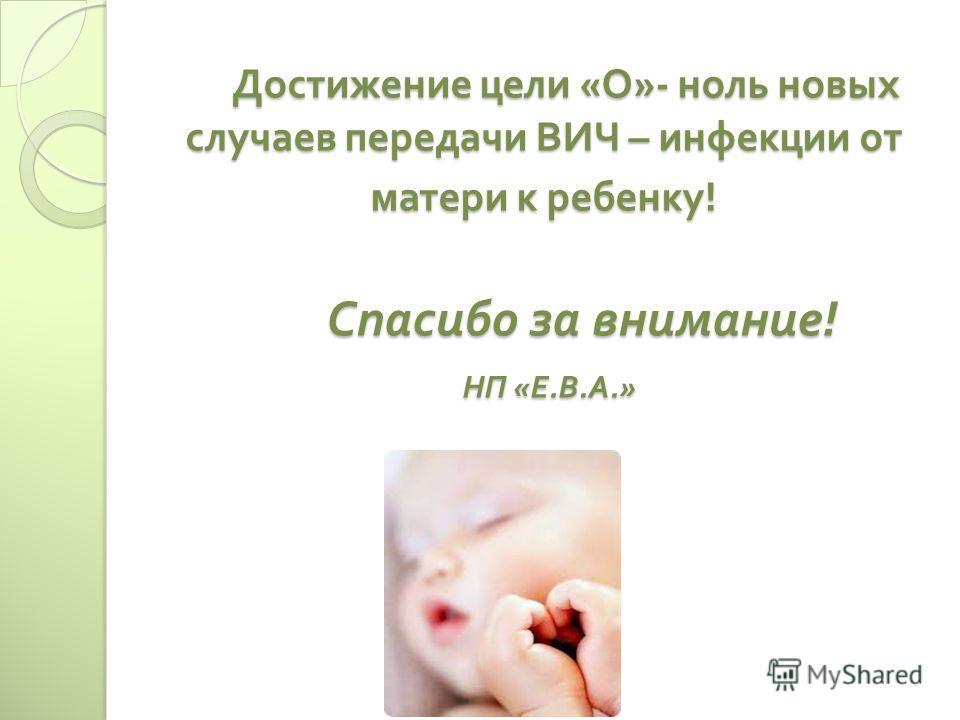 Достижение цели « О »- ноль новых случаев передачи ВИЧ – инфекции от матери к ребенку ! Спасибо за внимание ! НП « Е. В. А.» Достижение цели « О »- ноль новых случаев передачи ВИЧ – инфекции от матери к ребенку ! Спасибо за внимание ! НП « Е. В. А.»