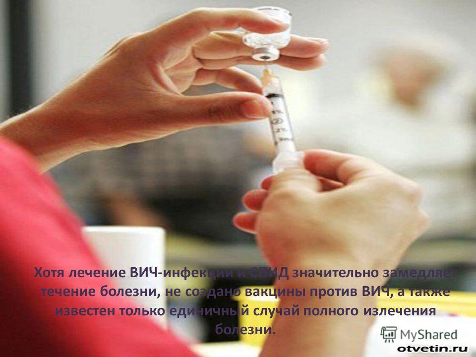 Хотя лечение ВИЧ-инфекции и СПИД значительно замедляет течение болезни, не создано вакцины против ВИЧ, а также известен только единичный случай полного излечения болезни.