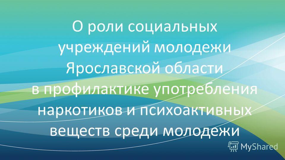 О роли социальных учреждений молодежи Ярославской области в профилактике употребления наркотиков и психоактивных веществ среди молодежи
