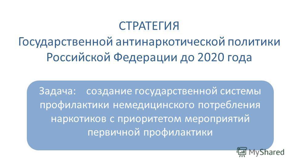 Задача: создание государственной системы профилактики немедицинского потребления наркотиков с приоритетом мероприятий первичной профилактики СТРАТЕГИЯ Государственной антинаркотической политики Российской Федерации до 2020 года