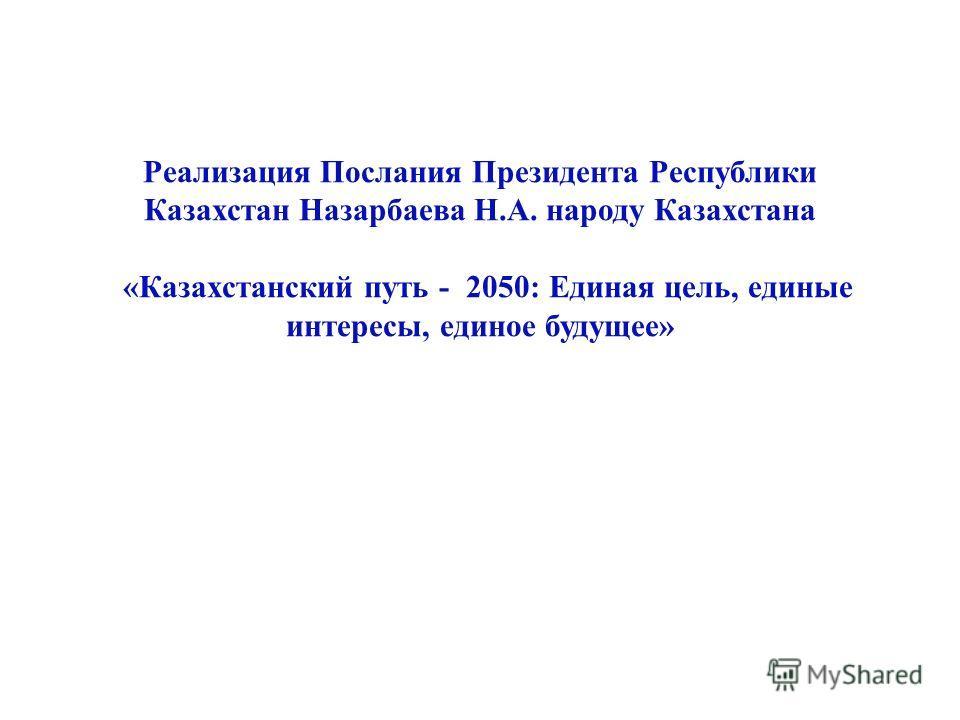Реализация Послания Президента Республики Казахстан Назарбаева Н.А. народу Казахстана «Казахстанский путь - 2050: Единая цель, единые интересы, единое будущее»