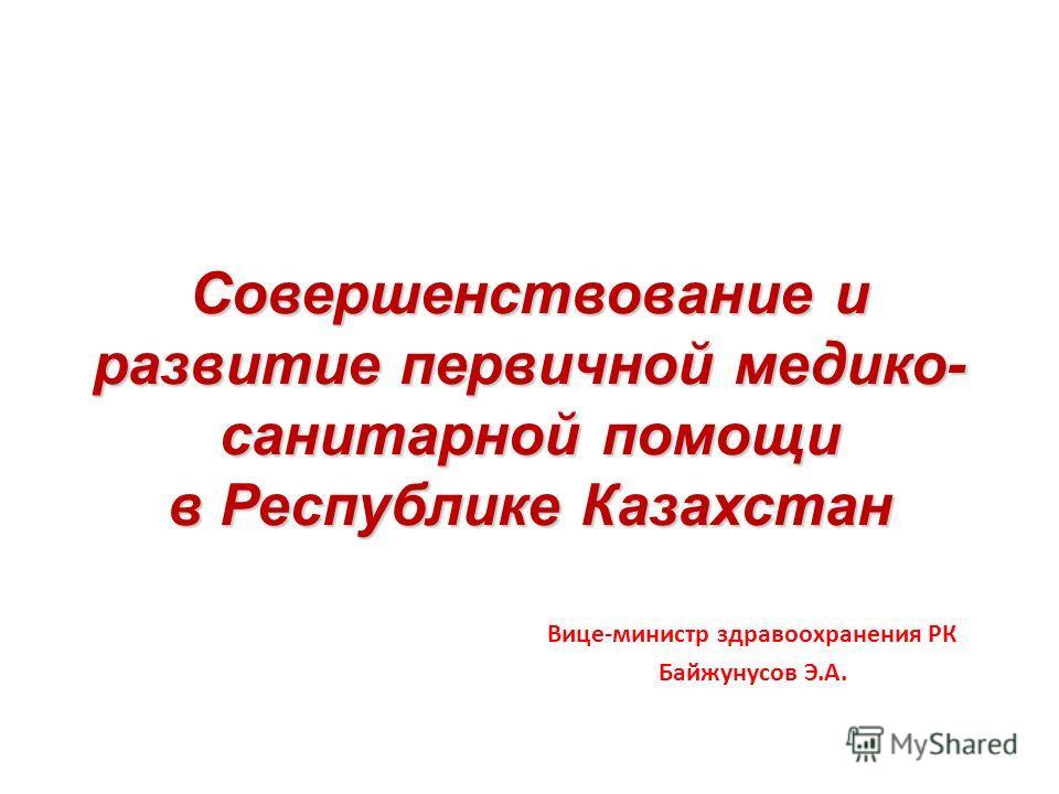 Совершенствование и развитие первичной медико- санитарной помощи в Республике Казахстан Вице-министр здравоохранения РК Байжунусов Э.А.