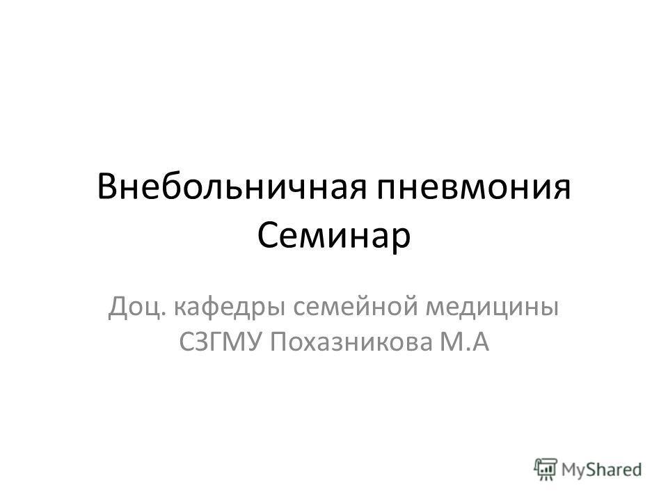 Внебольничная пневмония Семинар Доц. кафедры семейной медицины СЗГМУ Похазникова М.А