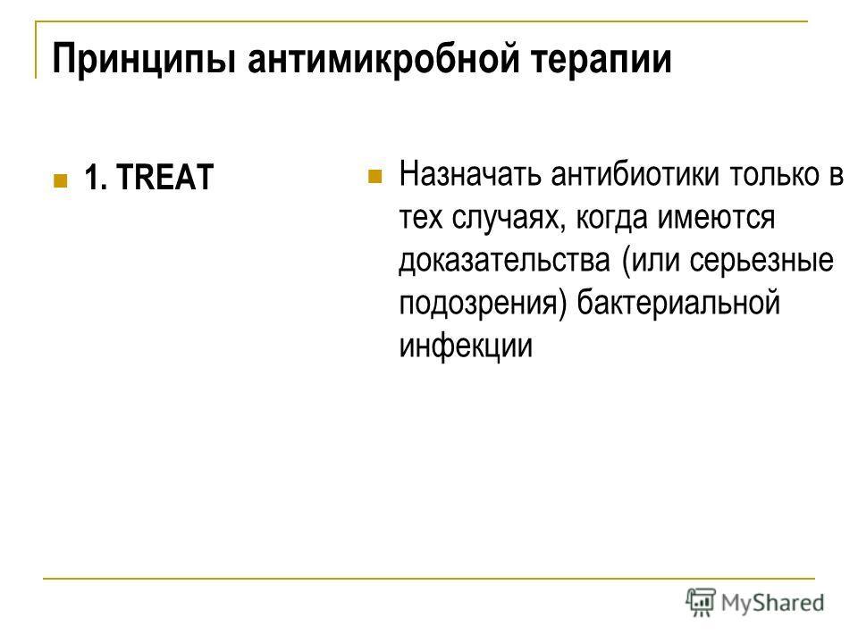 Принципы антимикробной терапии 1. TREAT Назначать антибиотики только в тех случаях, когда имеются доказательства (или серьезные подозрения) бактериальной инфекции
