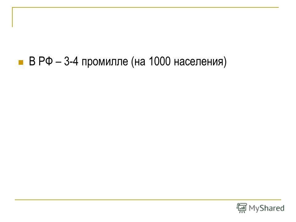 В РФ – 3-4 промилле (на 1000 населения)