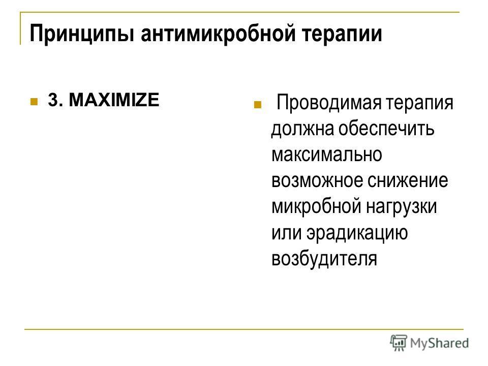 Принципы антимикробной терапии 3. MAXIMIZE Проводимая терапия должна обеспечить максимально возможное снижение микробной нагрузки или эрадикацию возбудителя