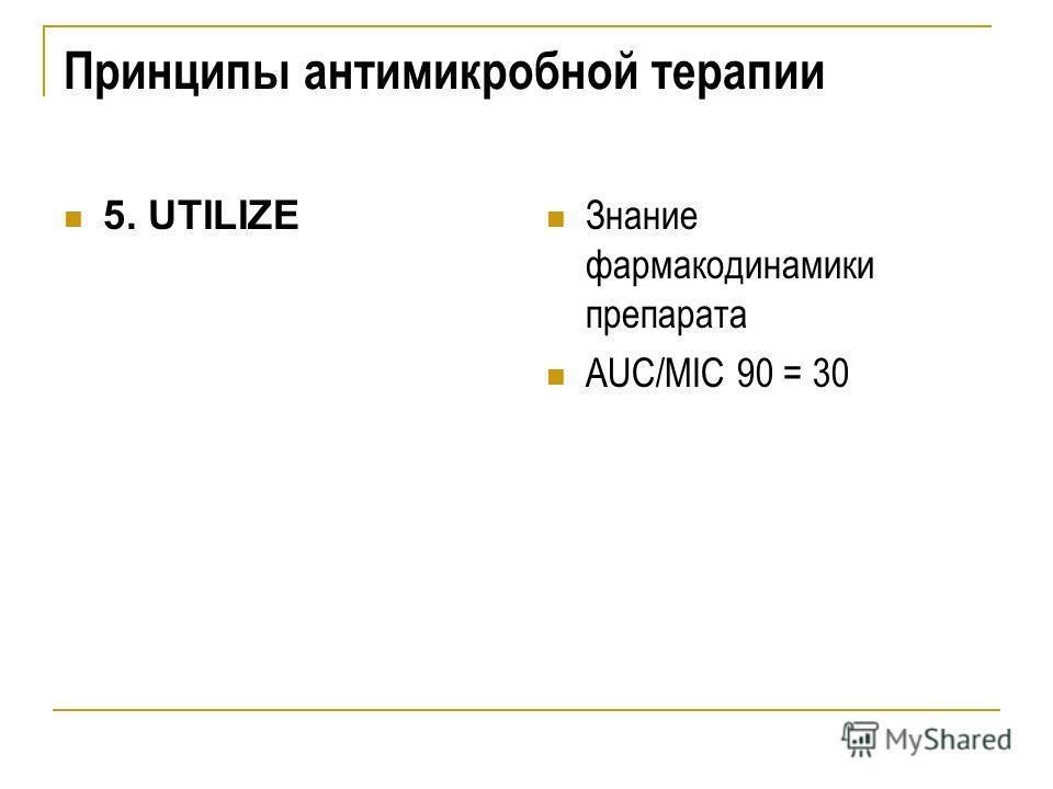 Принципы антимикробной терапии 5. UTILIZE Знание фармакодинамики препарата AUC/MIC 90 = 30