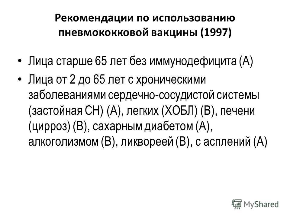 Рекомендации по использованию пневмококковой вакцины (1997) Лица старше 65 лет без иммунодефицита (А) Лица от 2 до 65 лет с хроническими заболеваниями сердечно-сосудистой системы (застойная СН) (А), легких (ХОБЛ) (В), печени (цирроз) (В), сахарным ди