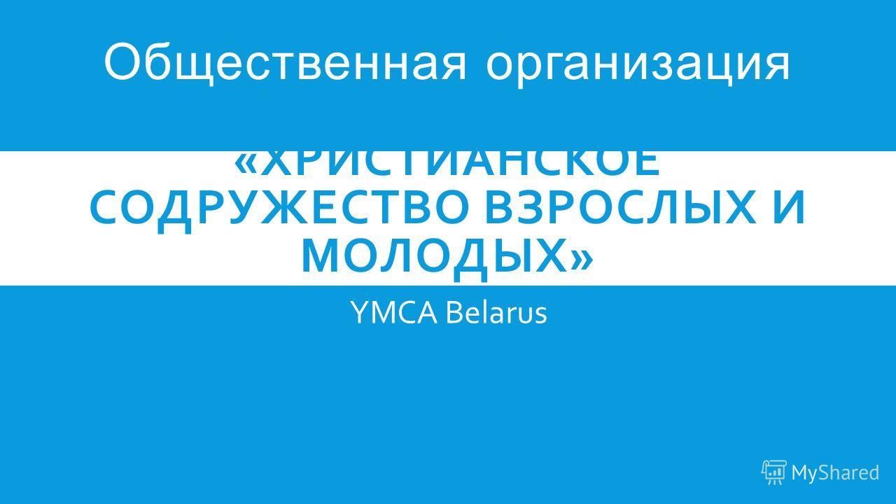Общественная организация «ХРИСТИАНСКОЕ СОДРУЖЕСТВО ВЗРОСЛЫХ И МОЛОДЫХ» YMCA Belarus