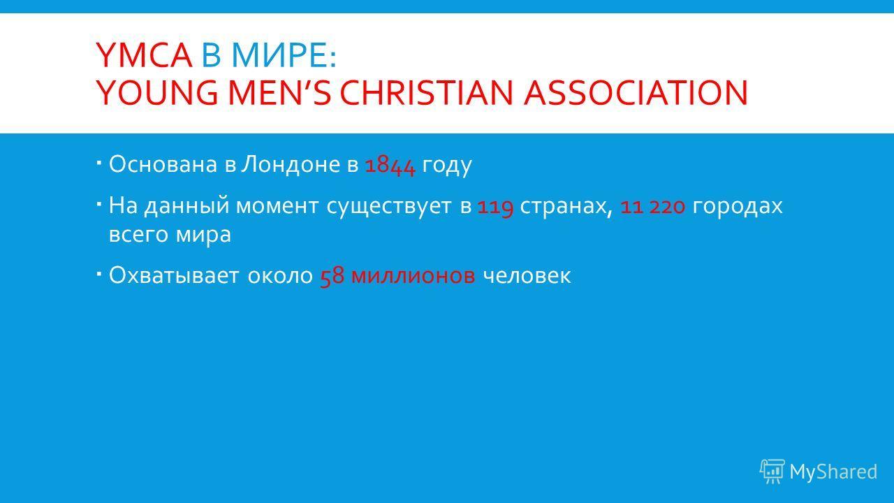 YMCA В МИРЕ: YOUNG MENS CHRISTIAN ASSOCIATION Основана в Лондоне в 1844 году На данный момент существует в 119 странах, 11 220 городах всего мира Охватывает около 58 миллионов человек