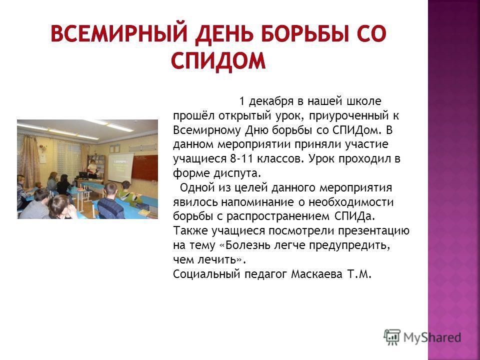 1 декабря в нашей школе прошёл открытый урок, приуроченный к Всемирному Дню борьбы со СПИДом. В данном мероприятии приняли участие учащиеся 8-11 классов. Урок проходил в форме диспута. Одной из целей данного мероприятия явилось напоминание о необходи