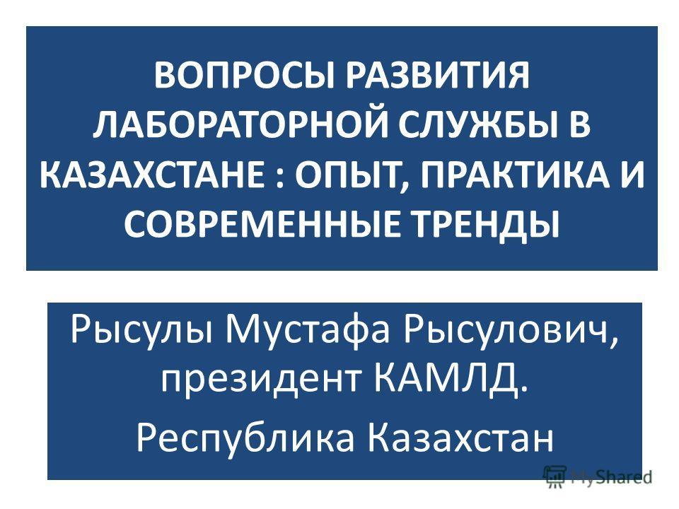 ВОПРОСЫ РАЗВИТИЯ ЛАБОРАТОРНОЙ СЛУЖБЫ В КАЗАХСТАНЕ : ОПЫТ, ПРАКТИКА И СОВРЕМЕННЫЕ ТРЕНДЫ Рысулы Мустафа Рысулович, президент КАМЛД. Республика Казахстан