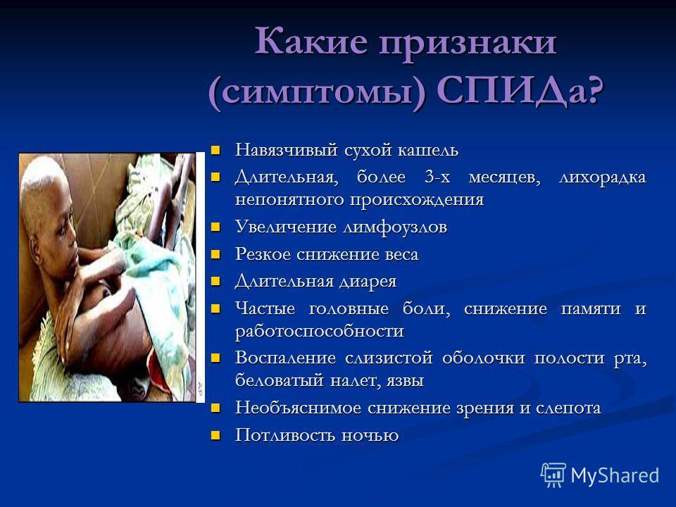 Какие признаки (симптомы) СПИДа? Навязчивый сухой кашель Навязчивый сухой кашель Длительная, более 3-х месяцев, лихорадка непонятного происхождения Длительная, более 3-х месяцев, лихорадка непонятного происхождения Увеличение лимфоузлов Увеличение ли