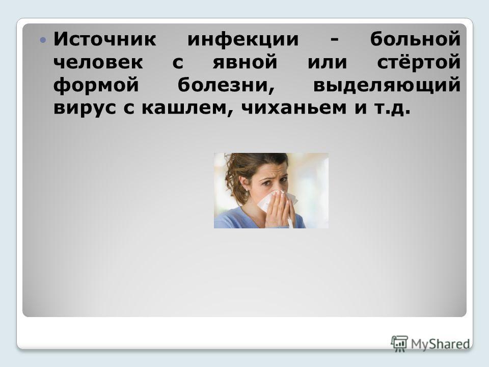 Источник инфекции - больной человек с явной или стёртой формой болезни, выделяющий вирус с кашлем, чиханьем и т.д.