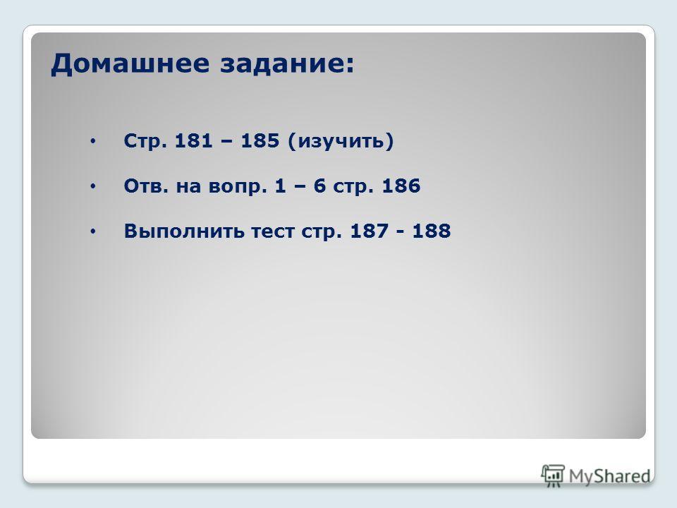 Домашнее задание: Стр. 181 – 185 (изучить) Отв. на вопр. 1 – 6 стр. 186 Выполнить тест стр. 187 - 188