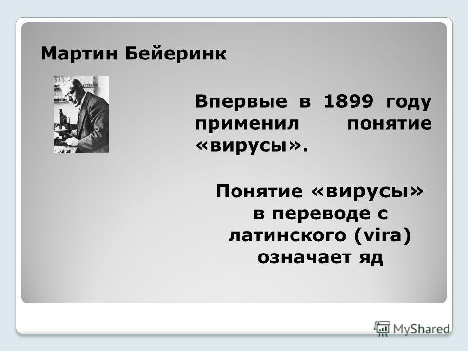 Мартин Бейеринк Впервые в 1899 году применил понятие «вирусы». Понятие « вирусы» в переводе с латинского (vira) означает яд