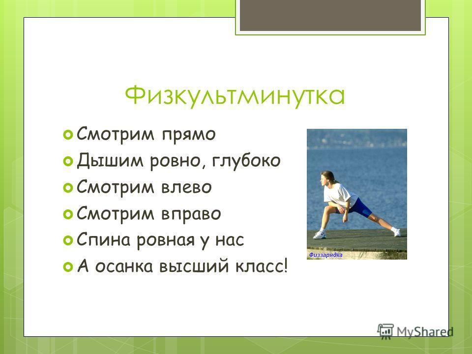 Физкультминутка Смотрим прямо Дышим ровно, глубоко Смотрим влево Смотрим вправо Спина ровная у нас А осанка высший класс!