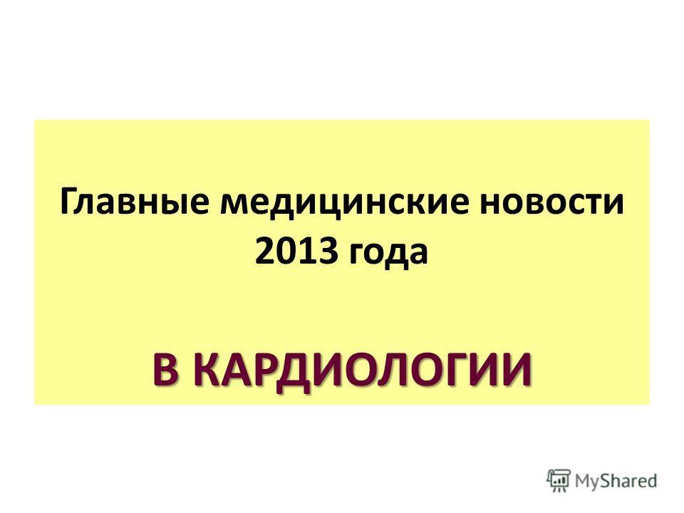 Главные медицинские новости 2013 года В КАРДИОЛОГИИ