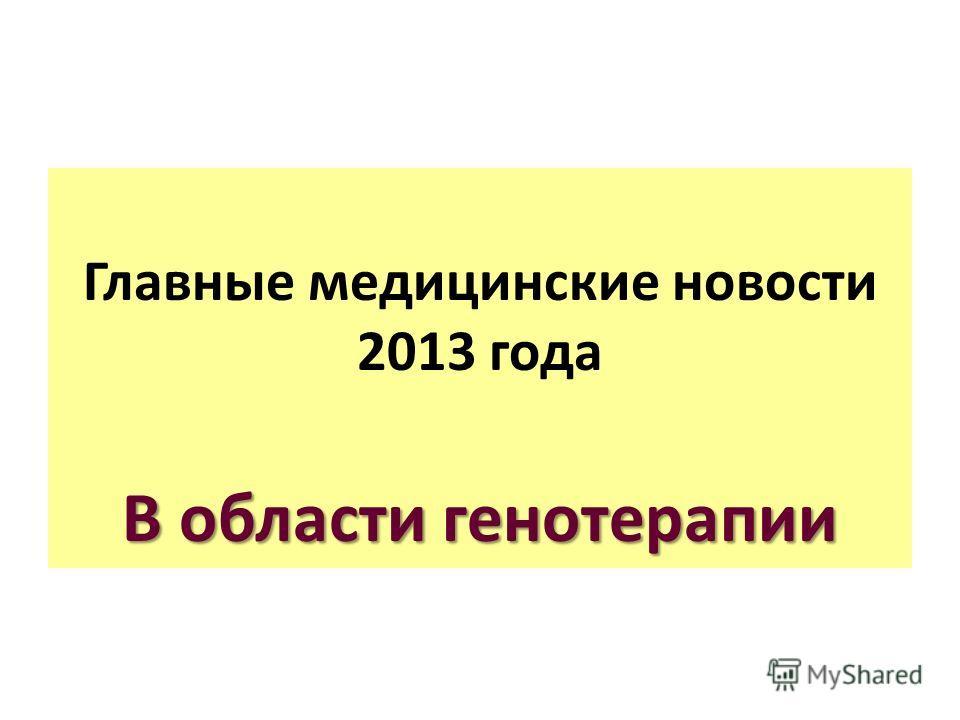 Главные медицинские новости 2013 года В области генотерапии