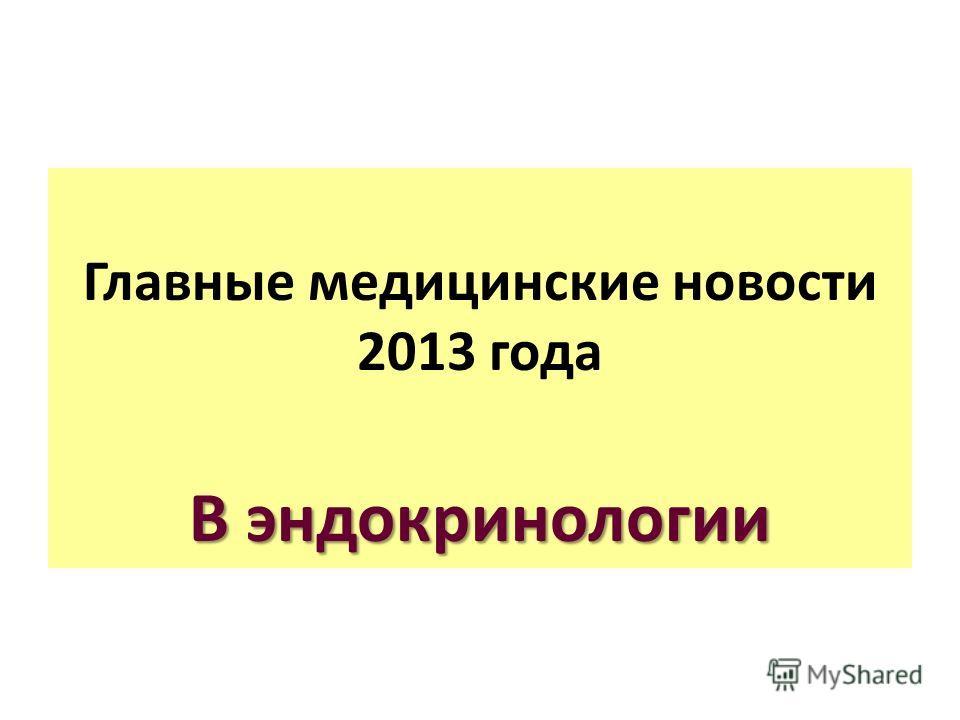Главные медицинские новости 2013 года В эндокринологии