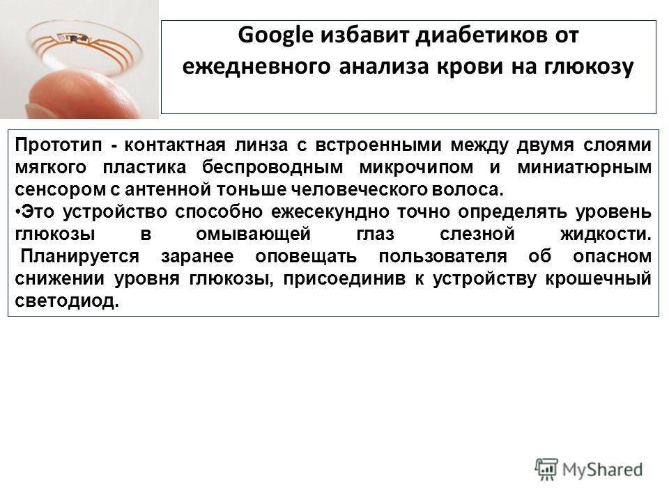 Google избавит диабетиков от ежедневного анализа крови на глюкозу Прототип - контактная линза с встроенными между двумя слоями мягкого пластика беспроводным микрочипом и миниатюрным сенсором с антенной тоньше человеческого волоса. Это устройство спос