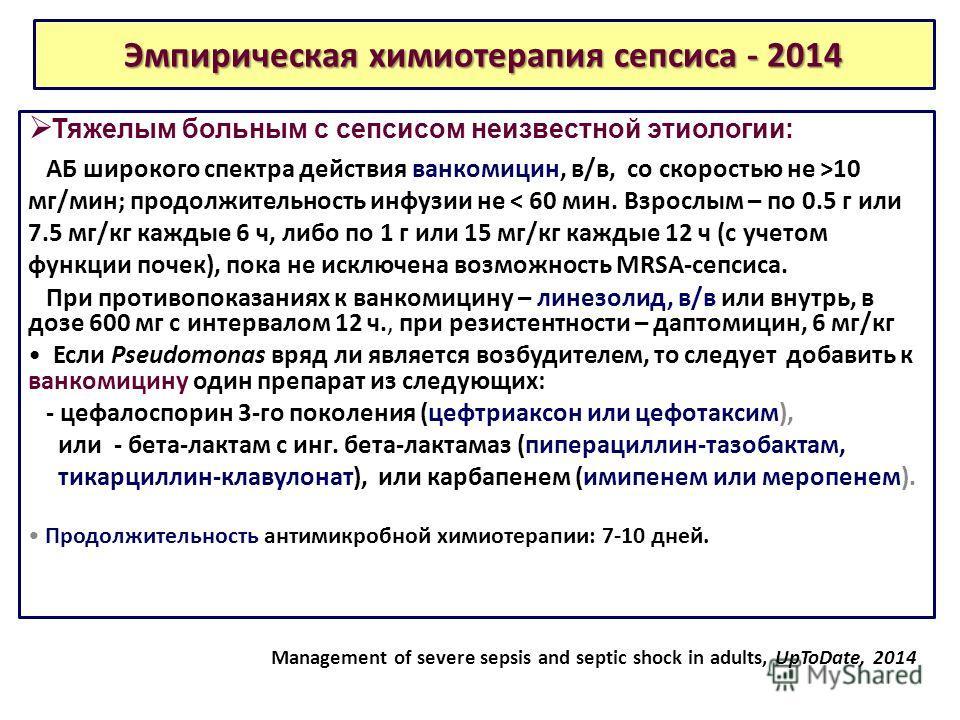 Эмпирическая химиотерапия сепсиса - 2014 Тяжелым больным с сепсисом неизвестной этиологии: АБ широкого спектра действия ванкомицин, в/в, со скоростью не >10 мг/мин; продолжительность инфузии не < 60 мин. Взрослым – по 0.5 г или 7.5 мг/кг каждые 6 ч,