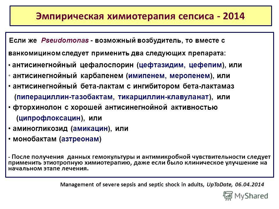 Эмпирическая химиотерапия сепсиса - 2014 Если же Pseudomonas - возможный возбудитель, то вместе с ванкомицином следует применить два следующих препарата: антисинегнойный цефалоспорин (цефтазидим, цефепим), или антисинегнойный карбапенем (имипенем, ме