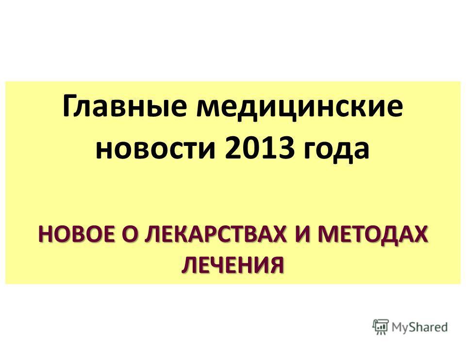 Главные медицинские новости 2013 года НОВОЕ О ЛЕКАРСТВАХ И МЕТОДАХ ЛЕЧЕНИЯ