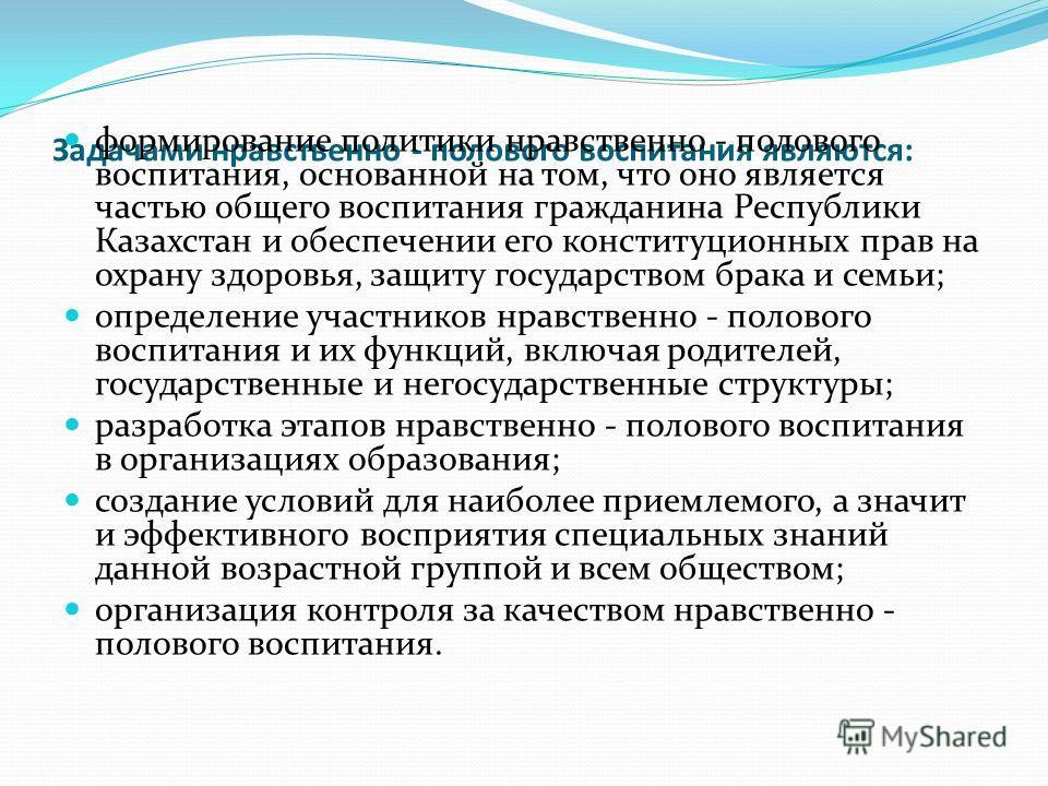 Задачами нравственно - полового воспитания являются: формирование политики нравственно - полового воспитания, основанной на том, что оно является частью общего воспитания гражданина Республики Казахстан и обеспечении его конституционных прав на охран