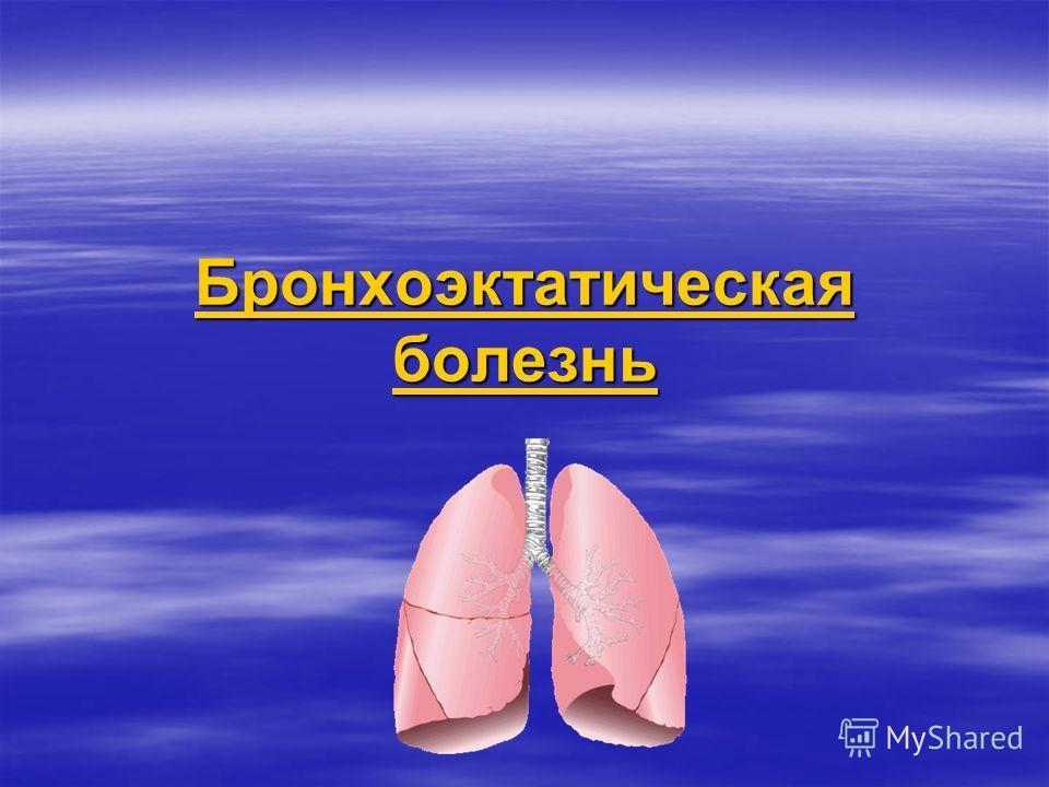 Бронхоэктатическая болезнь Бронхоэктатическая болезнь