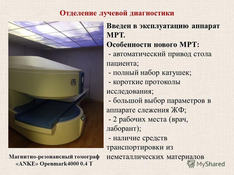 Отделение лучевой диагностики Магнитно-резонансный томограф «ANKE» Openmark4000 0.4 Т Введен в эксплуатацию аппарат МРТ. Особенности нового МРТ: - автоматический привод стола пациента; - полный набор катушек; - короткие протоколы исследования; - боль