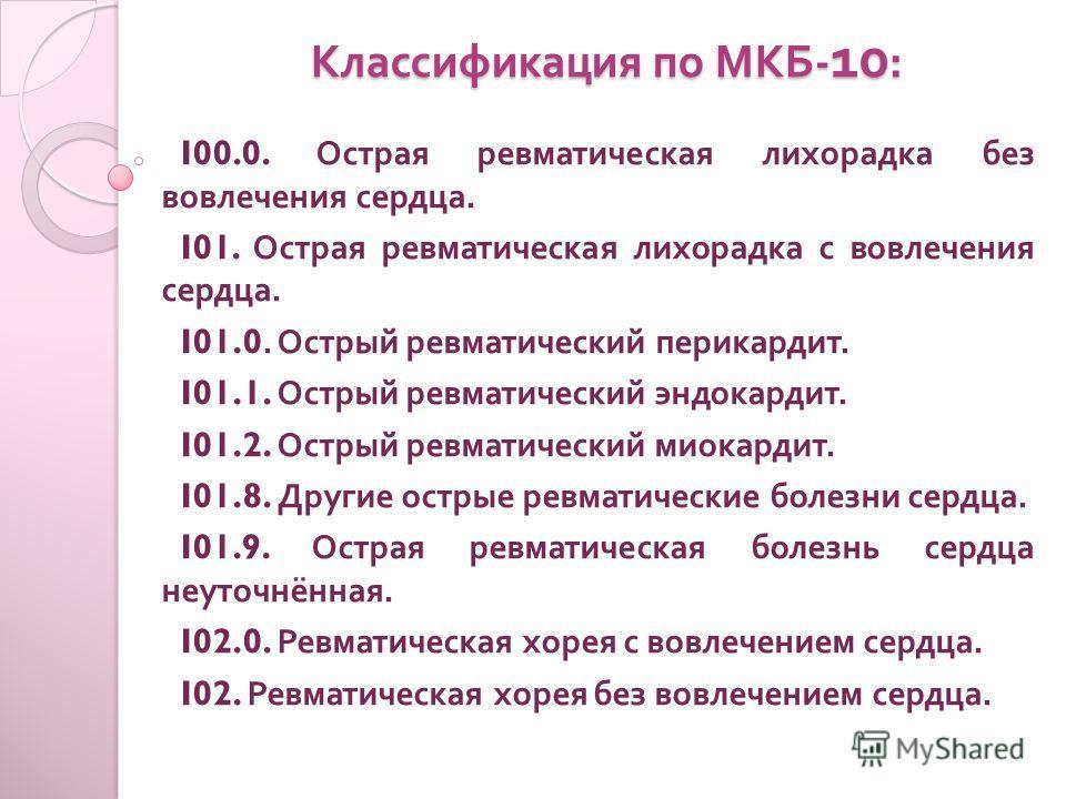 Классификация по МКБ - 10 : I00.0. Острая ревматическая лихорадка без вовлечения сердца. I01. Острая ревматическая лихорадка с вовлечения сердца. I01.0. Острый ревматический перикардит. I01.1. Острый ревматический эндокардит. I01.2. Острый ревматичес
