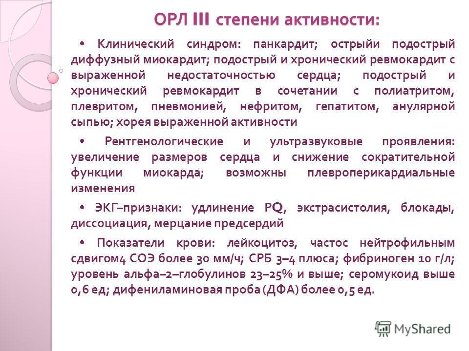 ОРЛ III степени активности : Клинический синдром : панкардит ; острыйи подострый диффузный миокардит ; подострый и хронический ревмокардит с выраженной недостаточностью сердца ; подострый и хронический ревмокардит в сочетании с полиатритом, плевритом