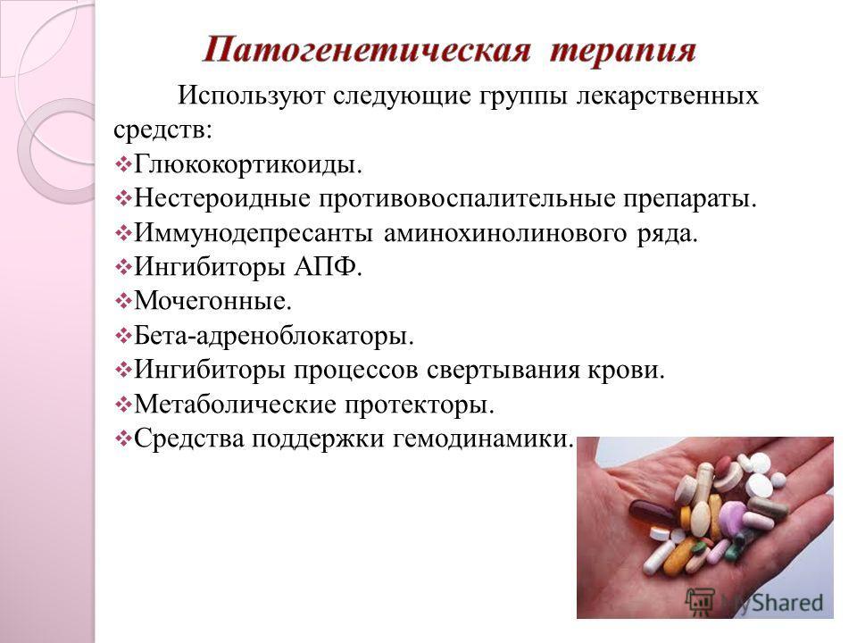 Используют следующие группы лекарственных средств: Глюкокортикоиды. Нестероидные противовоспалительные препараты. Иммунодепресанты аминохинолинового ряда. Ингибиторы АПФ. Мочегонные. Бета-адреноблокаторы. Ингибиторы процессов свертывания крови. Метаб