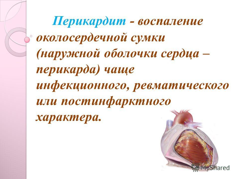 Перикардит - воспаление околосердечной сумки (наружной оболочки сердца – перикарда) чаще инфекционного, ревматического или постинфарктного характера.