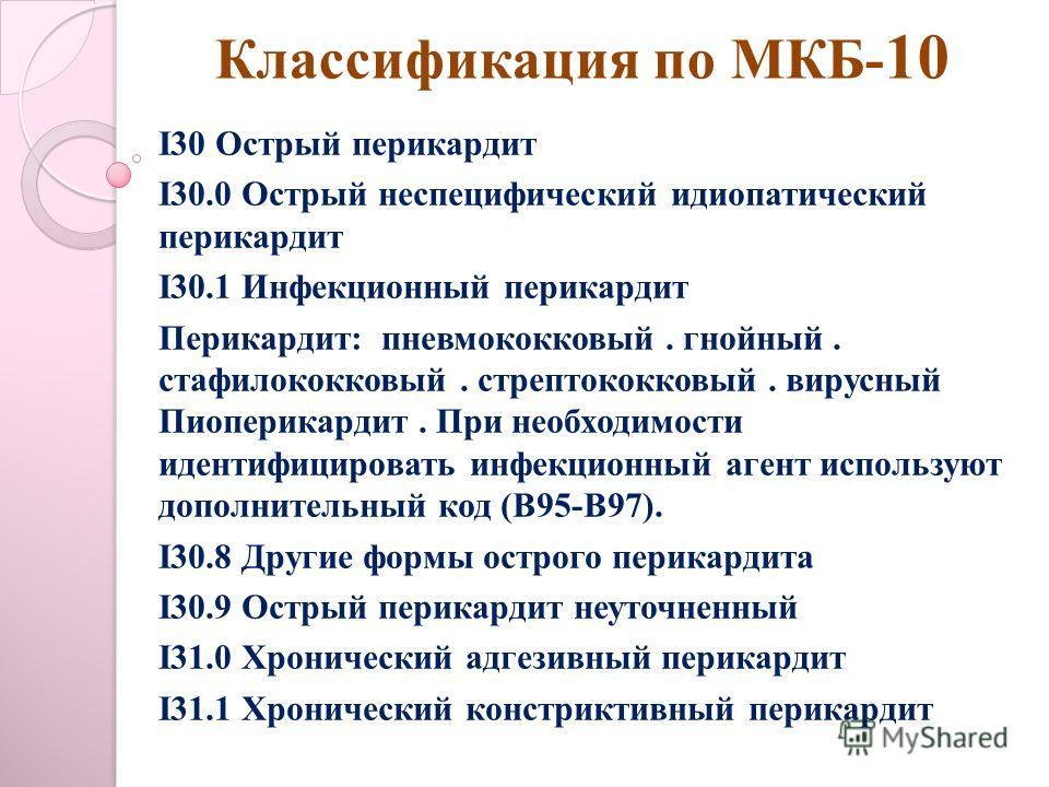 Классификация по МКБ- 10 I30 Острый перикардит I30.0 Острый неспецифический идиопатический перикардит I30.1 Инфекционный перикардит Перикардит: пневмококковый. гнойный. стафилококковый. стрептококковый. вирусный Пиоперикардит. При необходимости идент
