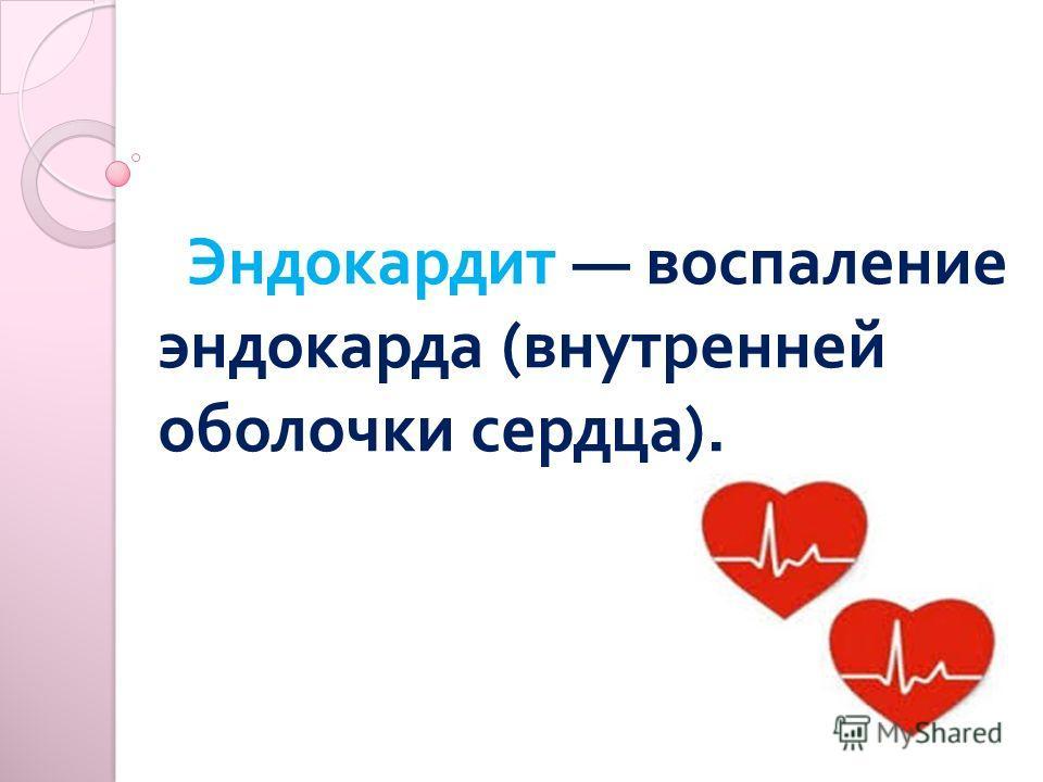 Эндокардит воспаление эндокарда ( внутренней оболочки сердца ).
