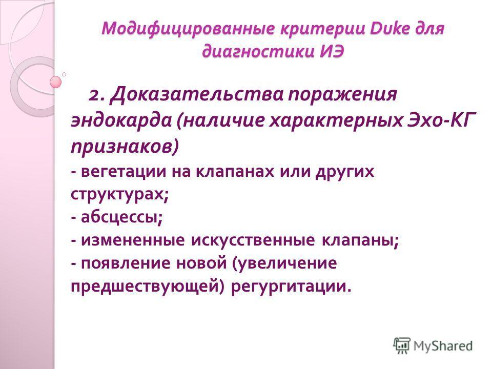 Модифицированные критерии Duke для диагностики ИЭ 2. Доказательства поражения эндокарда ( наличие характерных Эхо - КГ признаков ) - вегетации на клапанах или других структурах ; - абсцессы ; - измененные искусственные клапаны ; - появление новой ( у