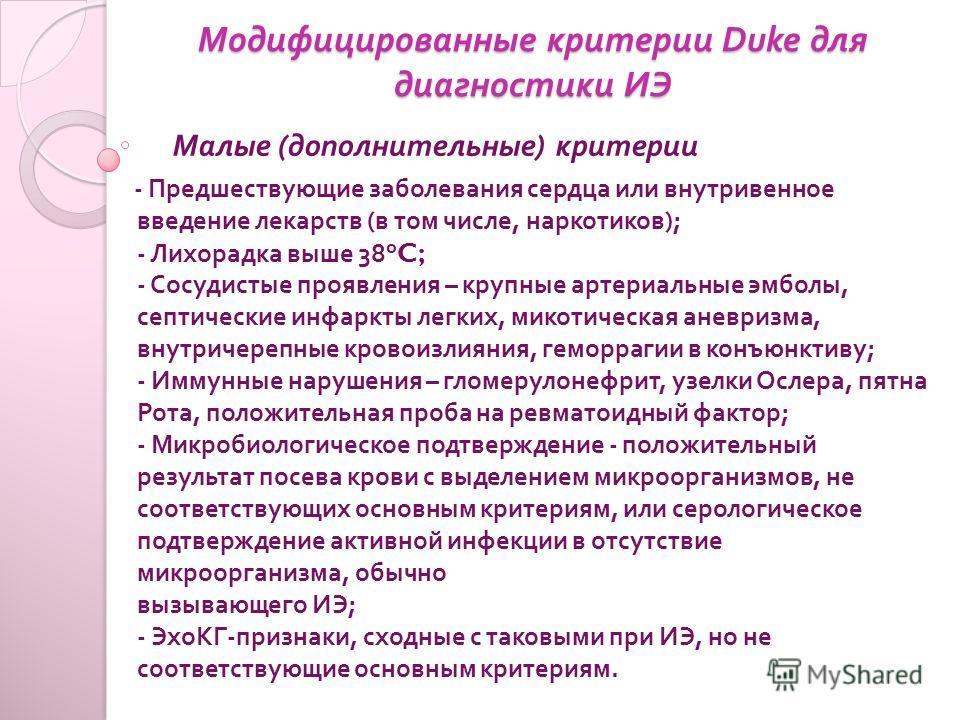 Модифицированные критерии Duke для диагностики ИЭ Малые ( дополнительные ) критерии - Предшествующие заболевания сердца или внутривенное введение лекарств ( в том числе, наркотиков ); - Лихорадка выше 38°C; - Сосудистые проявления – крупные артериаль