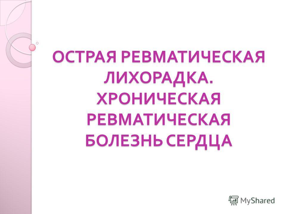 ОСТРАЯ РЕВМАТИЧЕСКАЯ ЛИХОРАДКА. ХРОНИЧЕСКАЯ РЕВМАТИЧЕСКАЯ БОЛЕЗНЬ СЕРДЦА