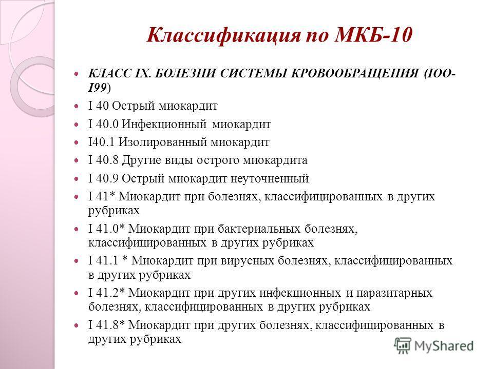 Классификация по МКБ-10 КЛАСС IX. БОЛЕЗНИ СИСТЕМЫ КРОВООБРАЩЕНИЯ (IOO- I99) I 40 Острый миокардит I 40.0 Инфекционный миокардит I40.1 Изолированный миокардит I 40.8 Другие виды острого миокардита I 40.9 Острый миокардит неуточненный I 41* Миокардит п