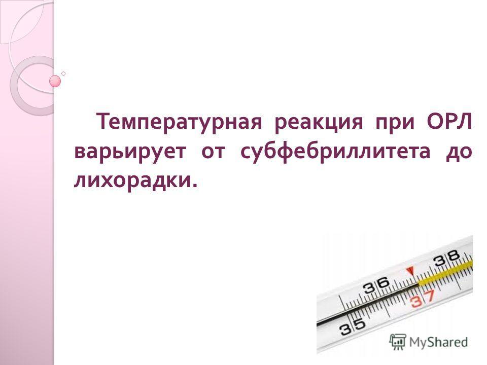Температурная реакция при ОРЛ варьирует от субфебриллитета до лихорадки.